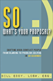 So, What's Your Proposal?: Shifting High-Conflict People from Blaming to Problem-Solving in 30 Seconds