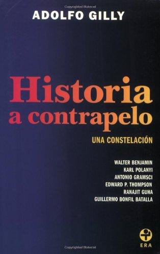 Historia a contrapelo. Una constelacion: Walter Benjamin, Karl Polanyi, Antonio Gramsci, Edward P. Thompson, Ranajit Guha, Guillermo Bonfil Batalla (Spanish Edition)