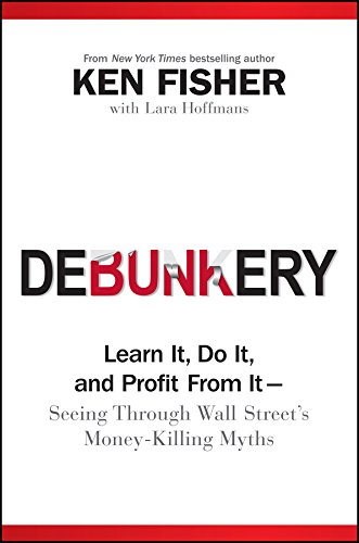 Debunkery: Learn It, Do It, and Profit from It -- Seeing Through Wall Street's Money-Killing Myths by [Fisher, Ken]