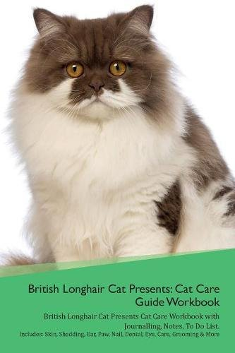British Longhair Cat Presents: Cat Care Guide Workbook British Longhair Cat Presents Cat Care Workbook with Journalling, Notes, To Do List. Includes: ... Paw, Nail, Dental, Eye, Care, Grooming & More pdf epub