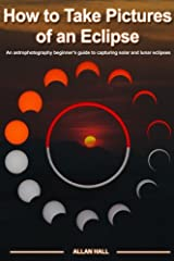 How to Take Pictures of an Eclipse: An astrophotography beginner's guide to capturing solar and lunar eclipses Paperback