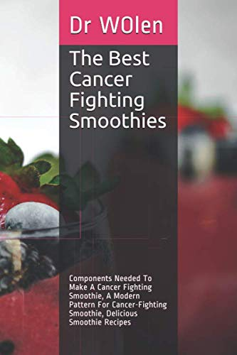 The Best Cancer Fighting Smoothies: Components Needed To Make A Cancer Fighting Smoothie, A Modern Pattern For Cancer-Fighting Smoothie, Delicious Smoothie Recipes