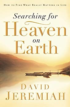 Searching for Heaven on Earth: How to Find What Really Matters in Life by [Jeremiah, Dr.  David]