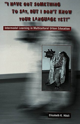 ''I Have Got Something to Say, But I Don't Know Your Language Yet!'': Intermodal Learning in Multi-Cultural Urban Education by Brand: Peter Lang International Academic Publishers