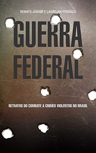GUERRA FEDERAL: Retratos do combate a crimes violentos no Brasil