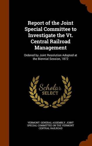 Download Report of the Joint Special Committee to Investigate the Vt. Central Railroad Management: Ordered by Joint Resolution Adopted at the Biennial Session, 1872 pdf