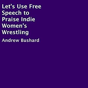 Let's Use Free Speech to Praise Indie Women's Wrestling Audiobook