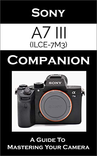 - Sony a7 III / ILCE-7M3 Companion: A Guide To Mastering Your Camera