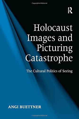 Holocaust Images and Picturing Catastrophe: The Cultural Politics of Seeing