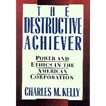 The Destructive Achiever: Power and Ethics in the American Corporation by Kelly, Charles M. (1988) Hardcover