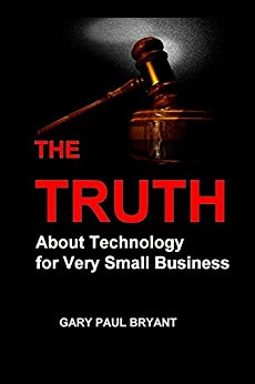 The Truth About Technology for Very Small Business by [Bryant, Gary Paul]
