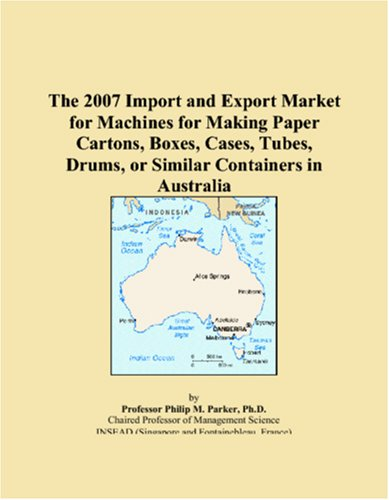 The 2007 Import and Export Market for Machines for Making Paper Cartons, Boxes, Cases, Tubes, Drums, or Similar Containers in Australia pdf epub