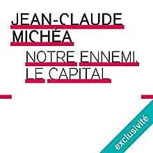 Notre ennemi le capital | Livre audio Auteur(s) : Jean-Claude Michéa Narrateur(s) : François Delaive