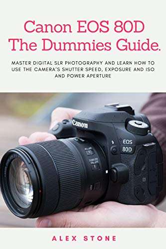 Canon EOS 80D The Dummies Guide.: Master Digital SLR Photography and Learn How to use The Camera's Shutter Speed, Exposure and ISO and Power Aperture (Camera Speed Shutter)