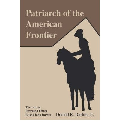 Download [ Patriarch of the American Frontier: The Life of Reverend Father Elisha John Durbin By Durbin, Donald R, Jr. ( Author ) Paperback 2004 ] ebook