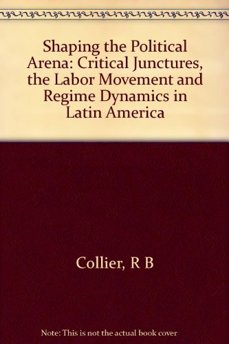 Shaping the Political Arena: Critical Junctures, the Labor Movement, and Regime Dynamics in Latin America