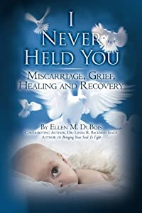 Image: I Never Held You: Miscarriage, Grief, Healing and Recovery, by Ellen M. DuBois (Author), Dr. Linda R. Backman Ed.D (Commentary). Publisher: CreateSpace Independent Publishing Platform (January 23, 2006)