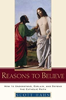 Reasons to Believe: How to Understand, Explain, and Defend the Catholic Faith by [Hahn, Scott]