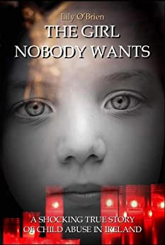 The Girl Nobody Wants: A Shocking True Story of Child Abuse in Ireland by [O'Brien, Lily]