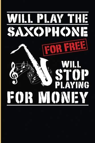 (I Will Play The Saxophone  For Free Will Stop Playing For Money: Blank Lined Journal For Note Taking By The Saxophone Player)