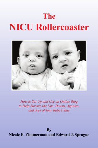 The NICU Rollercoaster: How to Set Up and Use an Online Blog to Help Survive the Ups, Downs, Agonies, and Joys of Your Baby's Stay
