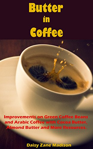 Butter in Coffee:: Improvements on Green Coffee Beans and Arabic Coffee with Cocoa Butter, Almond Butter and More Resources (Cocoa For Butter Recipes)