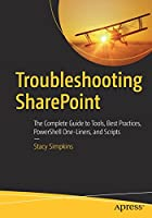 Troubleshooting SharePoint: The Complete Guide to Tools, Best Practices, PowerShell One-Liners, and Scripts Front Cover