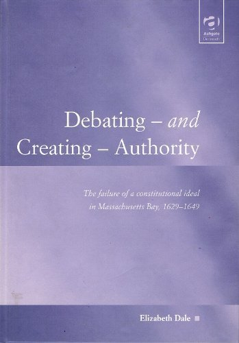 Debating-And Creating-Authority: The Failure of a Constitutional Ideal in Massachusetts Bay, 1629-1649 (Law, Justice and Power) by Elizabeth Dale (2001-12-03) pdf epub