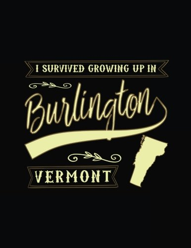 I Survived Growing Up In Burlington Vermont: Funny Journal, Blank Lined Journal Notebook, 8.5 x 11 (Journals To Write - With Vermont Burlington Kids