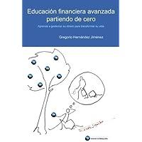 Educación financiera avanzada partiendo de cero: (Aprenda a gestionar su dinero para transformar su vida)