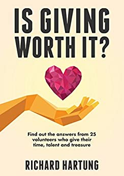 Is Giving Worth It?: Find out the Answers from Volunteers Who Give Their Time, Talent, Treasure by [Hartung, Richard]