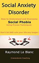 Social Anxiety Disorder (SAD). How to Understand and Cure Social Phobia.: Help for anxiety is available Now!