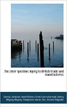 Book The silver question. Injury to British trade and manufactures