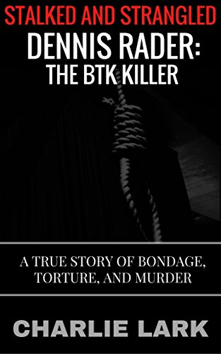 Stalked and Strangled: Dennis Rader, the BTK Killer: A True Story of Bondage, Torture, and Murder