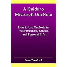 A Guide to Microsoft OneNote: How to Use Microsoft OneNote in Your Business, School, and Personal Life