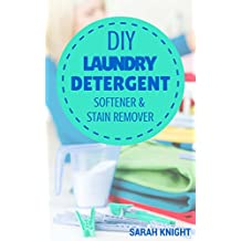 DIY Laundry Detergent, Softener, and Stain Remover Recipes: Homemade DIY Natural Laundry Detergent, Softener, and Stain Remover Recipes To Help You Save ... With Sarah Knight Book 4) (English Edition)