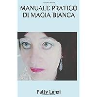 MANUALE PRATICO DI MAGIA BIANCA: Le Basi Teoriche e 100 Rituali per Amore, Salute, Denaro, Protezione Personale
