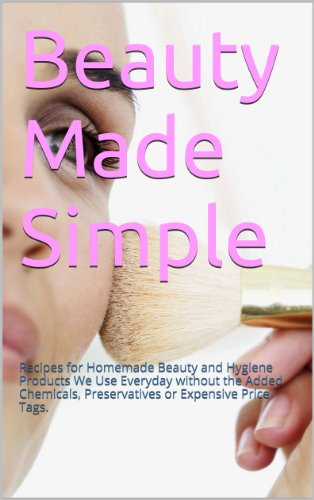 Beauty Made Simple: Recipes for Homemade Beauty and Hygiene Products We Use Everyday without the Added Chemicals, Preservatives or Expensive Price Tags.