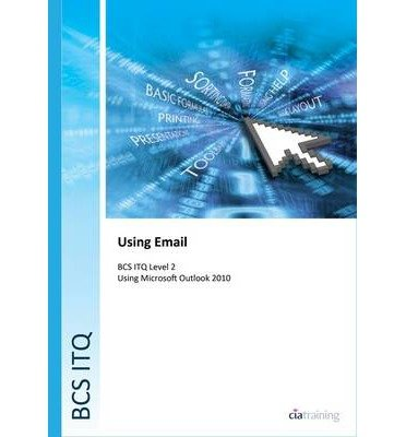 [(BCS Level 2 ITQ - Using Email Using Microsoft Outlook 2010)] [ By (author) CiA Training Ltd. ] [February, 2014]