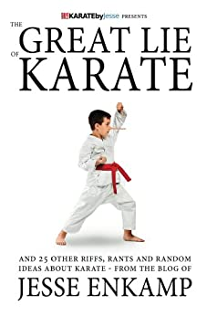 The Great Lie of Karate: and 25 Other Riffs, Rants and Random Ideas about Karate by [Enkamp, Jesse]