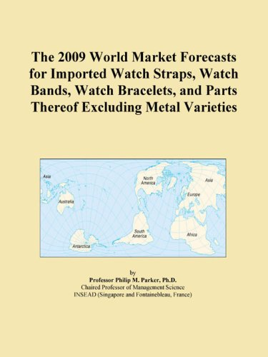The 2009 World Market Forecasts for Imported Watch Straps, Watch Bands, Watch Bracelets, and Parts Thereof Excluding Metal Varieties
