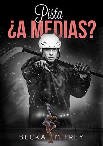 Pista ¿a medias?: Novela de romance, erótica, hockey y patinaje artístico (Seduciendo a deportistas nº 2) por Becka M. Frey