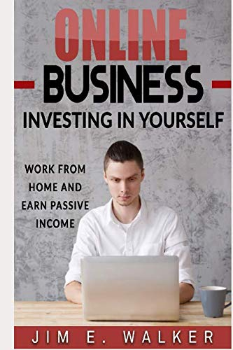 Online Business: Investing In Yourself – Work from Home and Earn Passive Income (Investing Books, Online Business Idea, Internet business, Investing for Beginners, Online Income, Money)