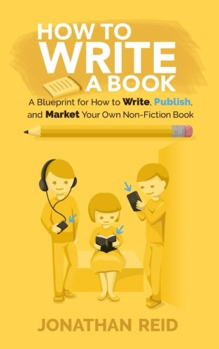 How To Write A Book: A Blueprint For How To Write, Publish And Market Your Very Own Non-fiction Book
