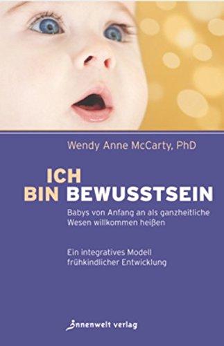 Ich bin Bewusstsein: Babys von Anfang an als ganzheitliche Wesen willkommen heißen. Ein integratives Modell frühkindlicher Entwicklung