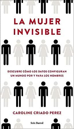 La mujer invisible: Descubre cómo los datos configuran un mundo ...