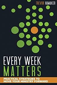 Every Week Matters: Practical Strategies to Move Your Ministry Forward