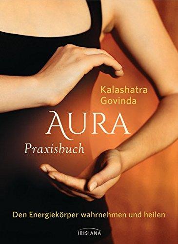 Aura Praxisbuch: Den Energiekörper wahrnehmen und heilen Taschenbuch – 21. März 2016 Kalashatra Govinda Irisiana 3424152889 Esoterik