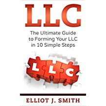 LLC: The Ultimate Guide to Forming Your LLC in 10 Simple Steps (Starting a Business, LLC Taxes, Limited Liability Company Guide)