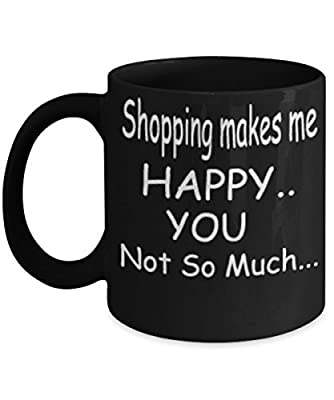 Shopping Makes Me Happy You Not So Much Black Mug Unique Birthday, Special Or Funny Occasion Gift. Best 11 Oz Ceramic Novelty Cup for Coffee, Tea Or Toddy